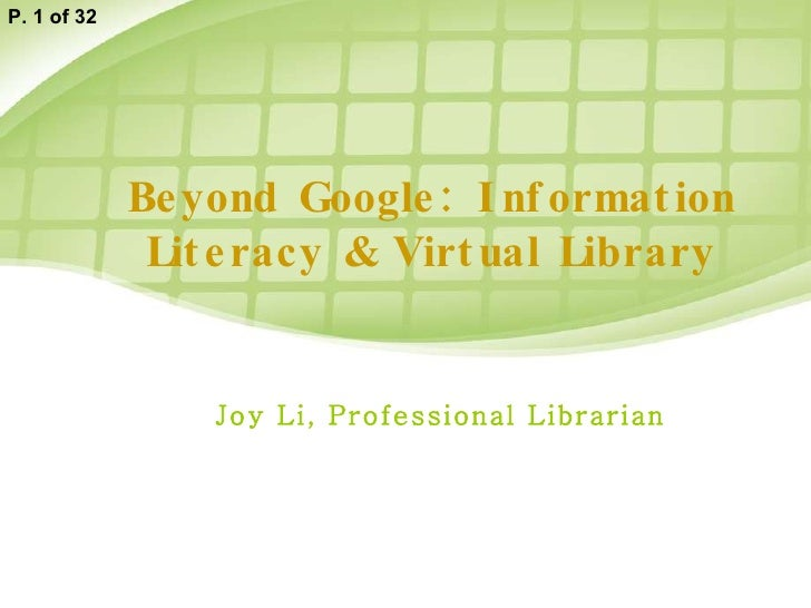 Beyond Google: Information Literacy & Virtual Library Joy Li, Professional Librarian P. 1 of 32