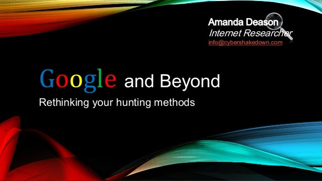 Google and BeyondRethinking your hunting methodsAmanda DeasonInternet Researcherinfo@cybershakedown.com