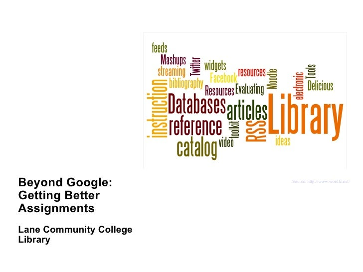 Beyond Google: Getting Better Assignments Lane Community College Library Source: http://www.wordle.net/