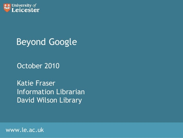 www.le.ac.uk Beyond Google October 2010 Katie Fraser Information Librarian David Wilson Library