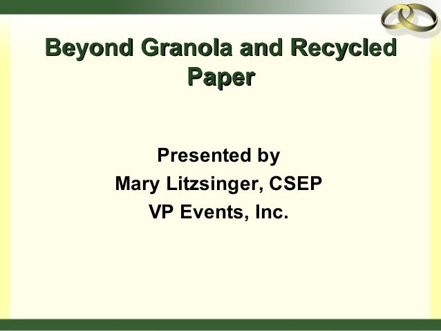 Beyond Granola and RecycledBeyond Granola and Recycled PaperPaper Presented by Mary Litzsinger, CSEP VP Events, Inc.