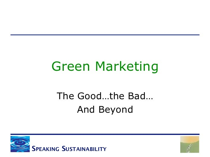 Green Marketing       The Good…the Bad…           And BeyondSPEAKING SUSTAINABILITY