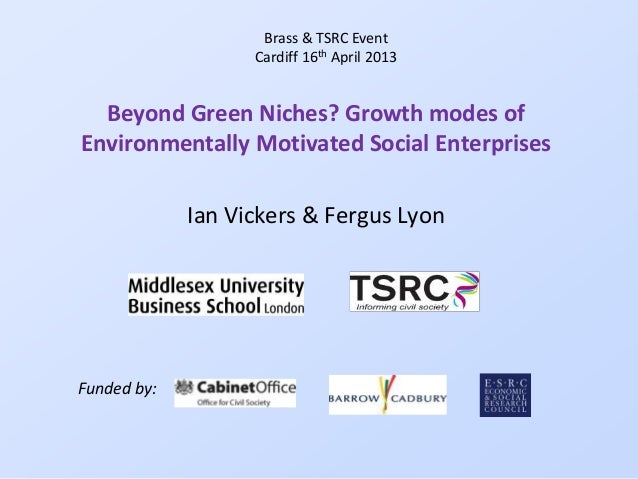 Beyond Green Niches? Growth modes ofEnvironmentally Motivated Social EnterprisesIan Vickers & Fergus LyonBrass & TSRC Even...
