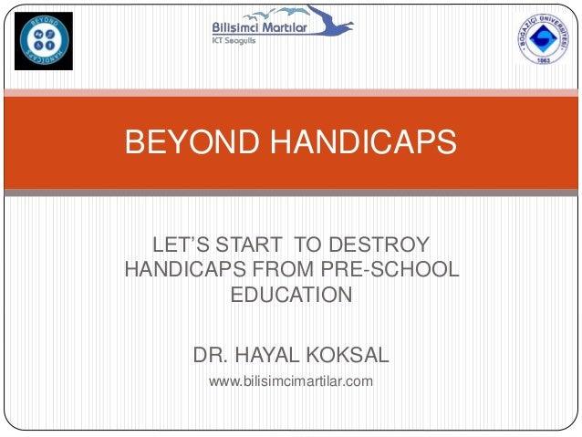 LET'S START TO DESTROY HANDICAPS FROM PRE-SCHOOL EDUCATION DR. HAYAL KOKSAL www.bilisimcimartilar.com BEYOND HANDICAPS