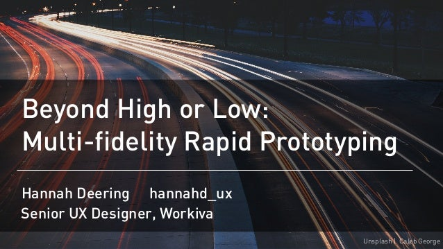 Beyond High or Low: Multi-fidelity Rapid Prototyping Hannah Deering @hannahd_ux Unsplash | Caleb George Senior UX Designer...