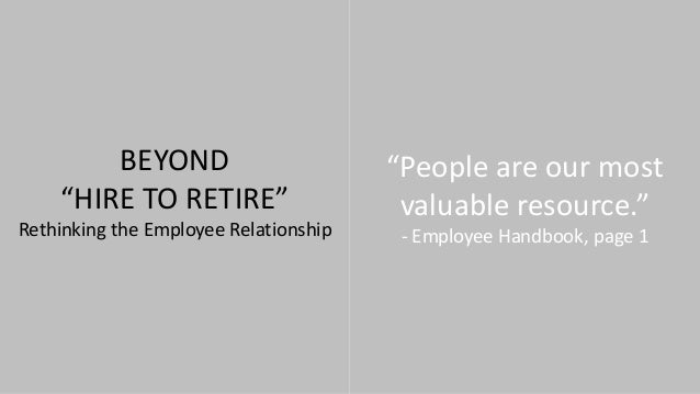 """BEYOND """"HIRE TO RETIRE"""" Rethinking the Employee Relationship """"People are our most valuable resource."""" - Employee Handbook,..."""