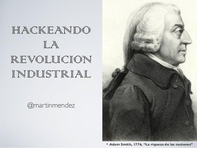 """HACKEANDOLAREVOLUCIONINDUSTRIAL@martinmendez* Adam Smith, 1776, """"La riqueza de las naciones"""""""