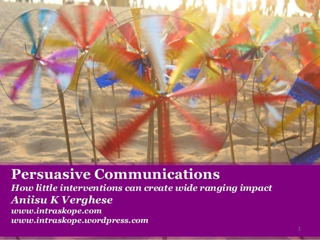 Persuasive Communications How little interventions can create wide ranging impact Aniisu K Verghese www.intraskope.com www...