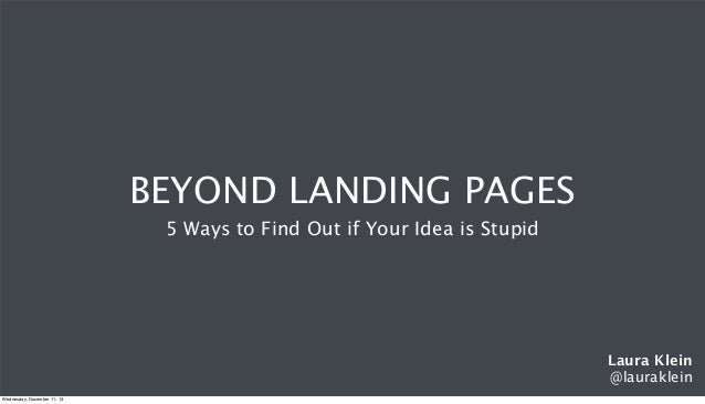BEYOND LANDING PAGES 5 Ways to Find Out if Your Idea is Stupid  Laura Klein @lauraklein Wednesday, December 11, 13
