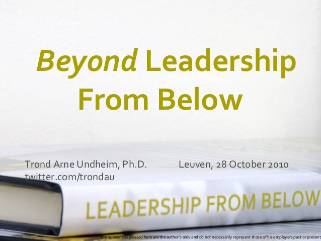 Beyond Leadership From Below Trond Arne Undheim, Ph.D. Leuven, 28 October 2010 twitter.com/trondau The opinions expressed ...