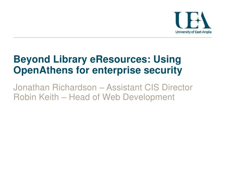 Beyond Library eResources: Using OpenAthens for enterprise security<br />Jonathan Richardson – Assistant CIS Director<br /...