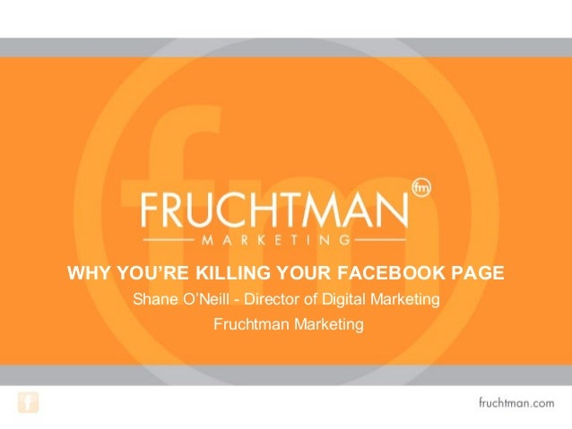 WHY YOU'RE KILLING YOUR FACEBOOK PAGEShane O'Neill - Director of Digital MarketingFruchtman Marketing