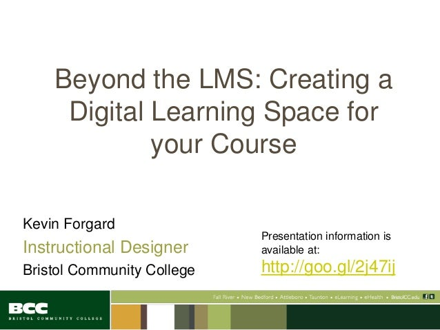 Beyond the LMS: Creating a Digital Learning Space for your Course Kevin Forgard Instructional Designer Bristol Community C...