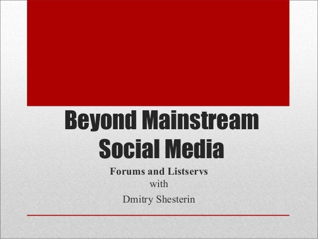 Beyond Mainstream   Social Media   Forums and Listservs          with     Dmitry Shesterin