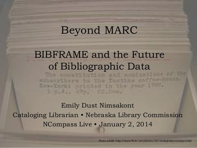 Beyond MARC BIBFRAME and the Future of Bibliographic Data  Emily Dust Nimsakont Cataloging Librarian • Nebraska Library Co...