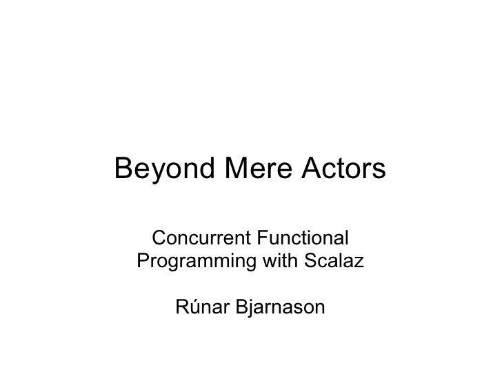 Beyond Mere Actors    Concurrent Functional  Programming with Scalaz      Rúnar Bjarnason