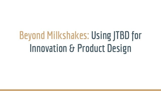 Beyond Milkshakes: Using JTBD for Innovation & Product Design