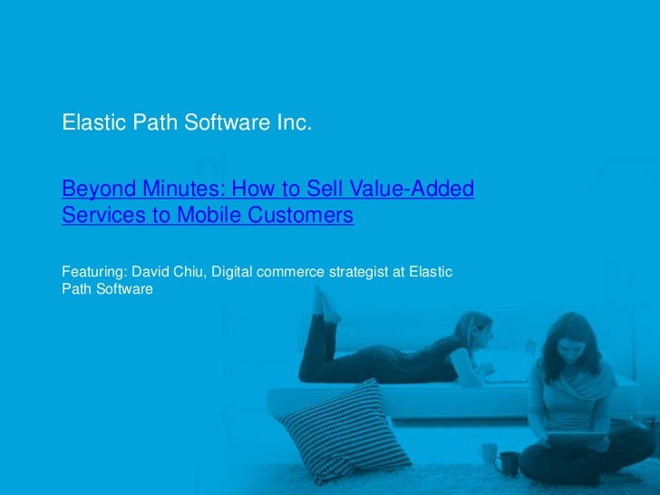 Elastic Path Software Inc.      Beyond Minutes: How to Sell Value-Added      Services to Mobile Customers      Featuring: ...