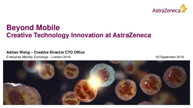 Beyond Mobile Creative Technology Innovation at AstraZeneca Adrian Wong – Creative Director CTO Office Enterprise Mobility...