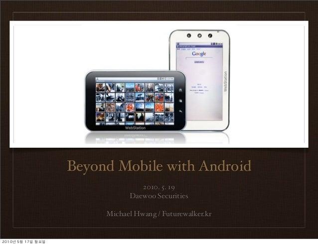 Beyond Mobile with Android 2010. 5. 19 Daewoo Securities Michael Hwang / Futurewalker.kr 2010년 5월 17일 월요일