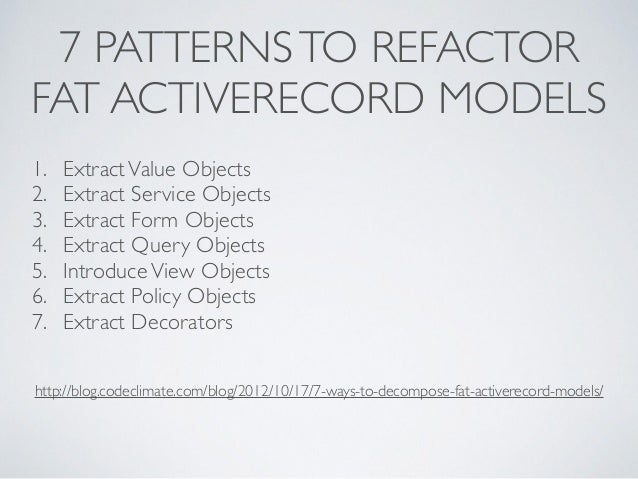 7 PATTERNS TO REFACTOR  FAT ACTIVERECORD MODELS  1. Extract Value Objects  2. Extract Service Objects  3. Extract Form Obj...
