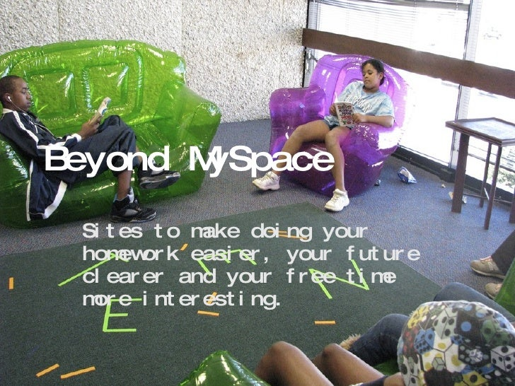 Beyond MySpace Sites to make doing your homework easier, your future clearer and your free time more interesting.