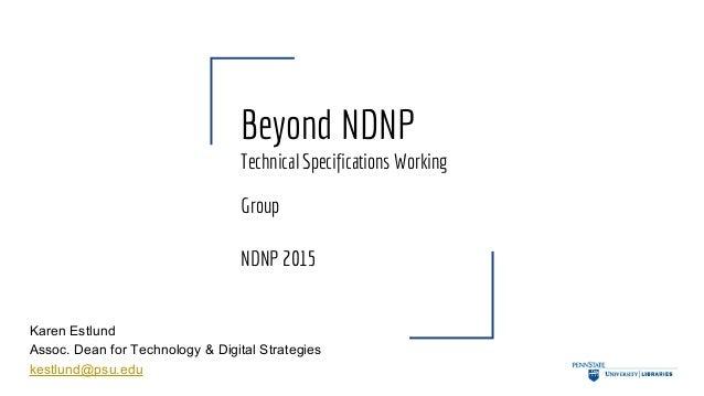 Beyond NDNP Technical Specifications Working Group NDNP 2015 Karen Estlund Assoc. Dean for Technology & Digital Strategies...