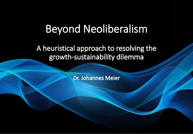 Beyond Neoliberalism A heuristical approach to resolving the growth-sustainability dilemma Dr. Johannes Meier