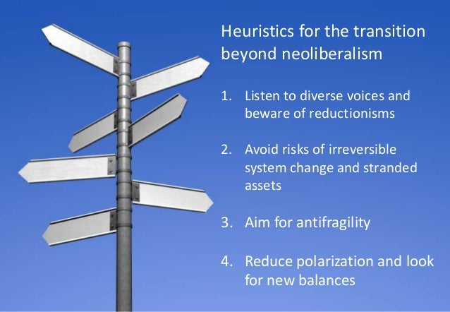 22 Heuristics for the transition beyond neoliberalism 1. Listen to diverse voices and beware of reductionisms 2. Avoid ris...