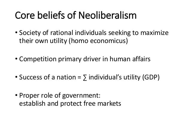 Core beliefs of Neoliberalism • Society of rational individuals seeking to maximize their own utility (homo economicus) • ...