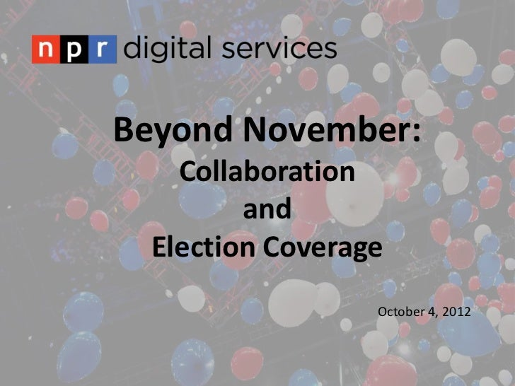 Beyond November:   Collaboration        and Election Coverage                 October 4, 2012