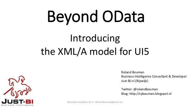 Beyond OData Introducing the XML/A model for UI5 Roland.Bouman@just-bi.nl – Roland.Bouman@gmail.com Roland Bouman Business...