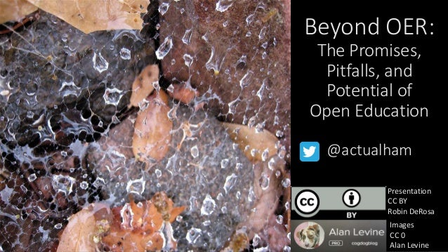 Beyond OER: The Promises, Pitfalls, and Potential of Open Education @actualham Presentation CC BY Robin DeRosa Images CC 0...