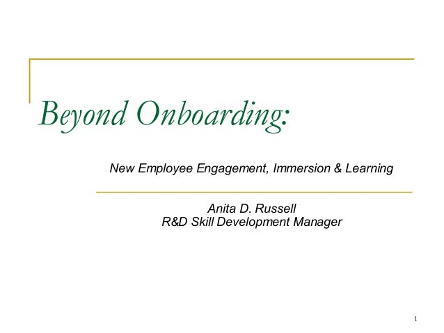 1 Beyond Onboarding: New Employee Engagement, Immersion & Learning Anita D. Russell R&D Skill Development Manager