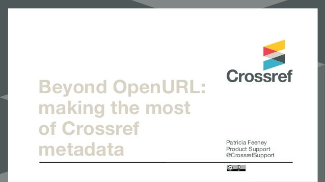 Beyond OpenURL: making the most of Crossref metadata Patricia Feeney  Product Support  @CrossrefSupport