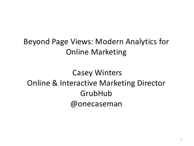Beyond Page Views: Modern Analytics for Online Marketing Casey Winters Online & Interactive Marketing Director GrubHub @on...