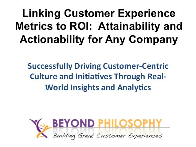 Linking Customer Experience Metrics to ROI: Attainability and Actionability for Any Company Successfully	   Driving	   Cus...