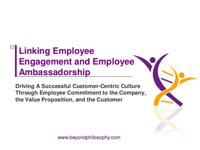www.beyondphilosophy.com Linking Employee Engagement and Employee Ambassadorship Driving A Successful Customer-Centric Cul...