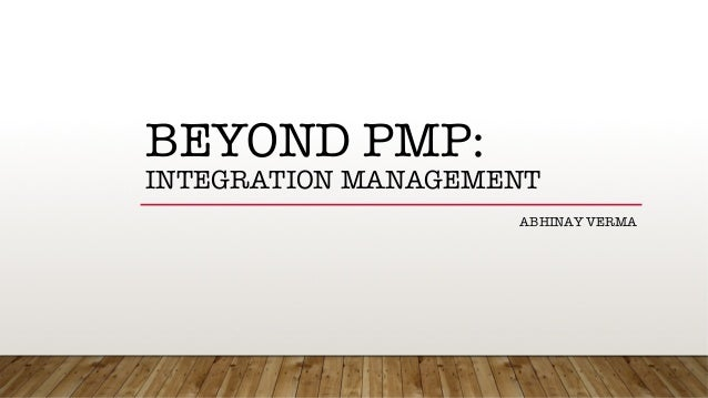 BEYOND PMP:! INTEGRATION MANAGEMENT ABHINAY VERMA