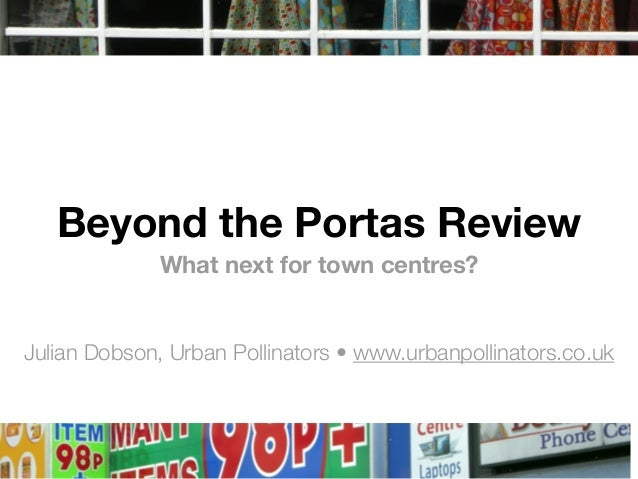 Beyond the Portas Review What next for town centres? Julian Dobson, Urban Pollinators •www.urbanpollinators.co.uk