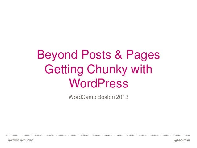 Beyond Posts & Pages Getting Chunky with WordPress WordCamp Boston 2013  #wcbos #chunky  @jeckman