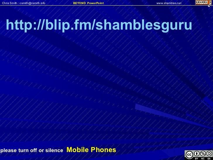 please turn off or silence  Mobile Phones http://blip.fm/shamblesguru Chris Smith : csmith@csmith.info www.shambles.net BE...