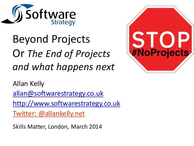 Beyond Projects Or The End of Projects and what happens next Allan Kelly allan@softwarestrategy.co.uk http://www.softwares...