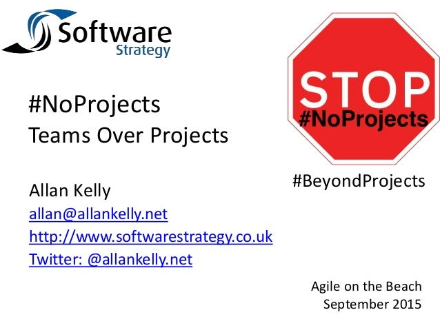 #NoProjects Teams Over Projects Allan Kelly allan@allankelly.net http://www.softwarestrategy.co.uk Twitter: @allankelly.ne...