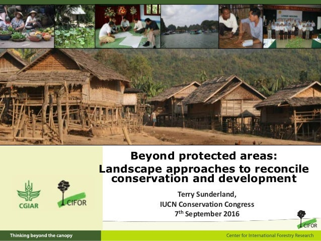 Beyond protected areas: Landscape approaches to reconcile conservation and development Terry Sunderland, IUCN Conservation...