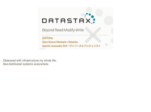 Beyond Read-Modify-Write @AlTobey Open Source Mechanic | Datastax Apache Cassandra のオープンソースエバンジェリスト ©2014 DataStax  Obsess...