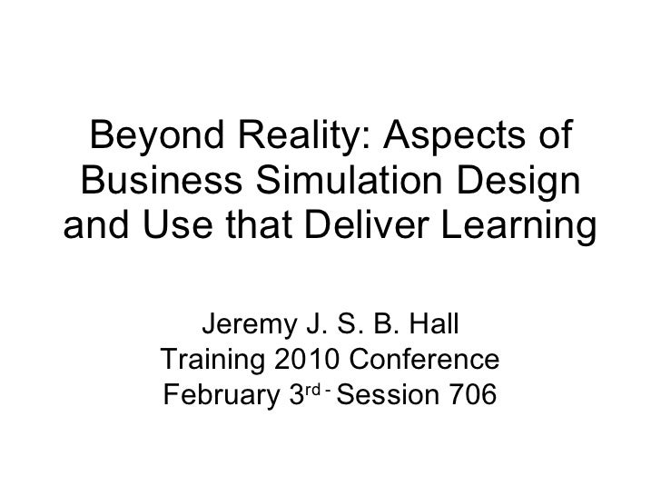 Beyond Reality: Aspects of Business Simulation Design and Use that Deliver Learning Jeremy J. S. B. Hall Training 2010 Con...