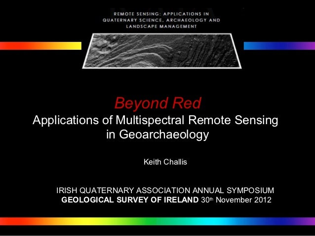 Beyond RedApplications of Multispectral Remote Sensing              in Geoarchaeology                       Keith Challis ...
