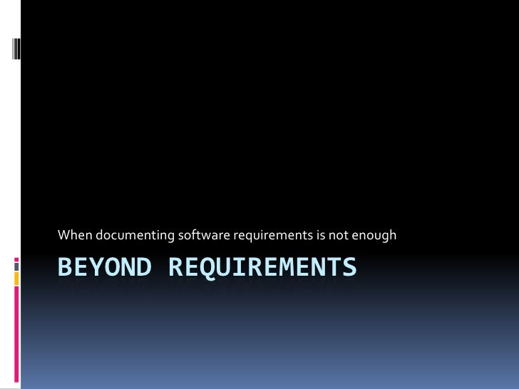 When documenting software requirements is not enoughBEYOND REQUIREMENTS