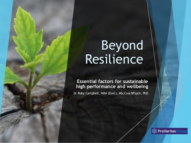 Beyond Resilience Essential factors for sustainable high performance and wellbeing Dr Ruby Campbell, MBA (Exec), MScCoachP...
